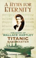 A Hymn for Eternity : The Story of Wallace Hartley, Titanic Bandmaster